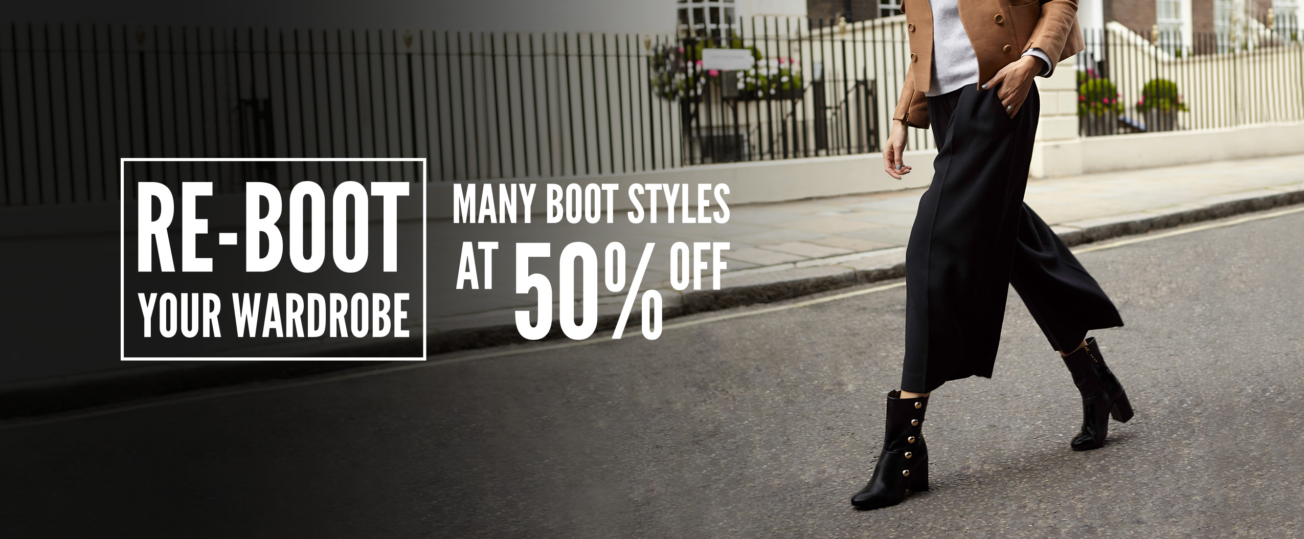 Re-Boot your wardrobe: Many boot styles at 50% off