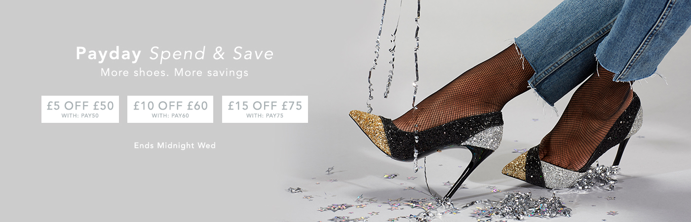 PAYDAY SPEND & SAVE More Shoes. More Savings £5 OFF £50 WITH: PAY50 £10 OFF £60 WITH: PAY60 £15 OFF £75 WITH: PAY75